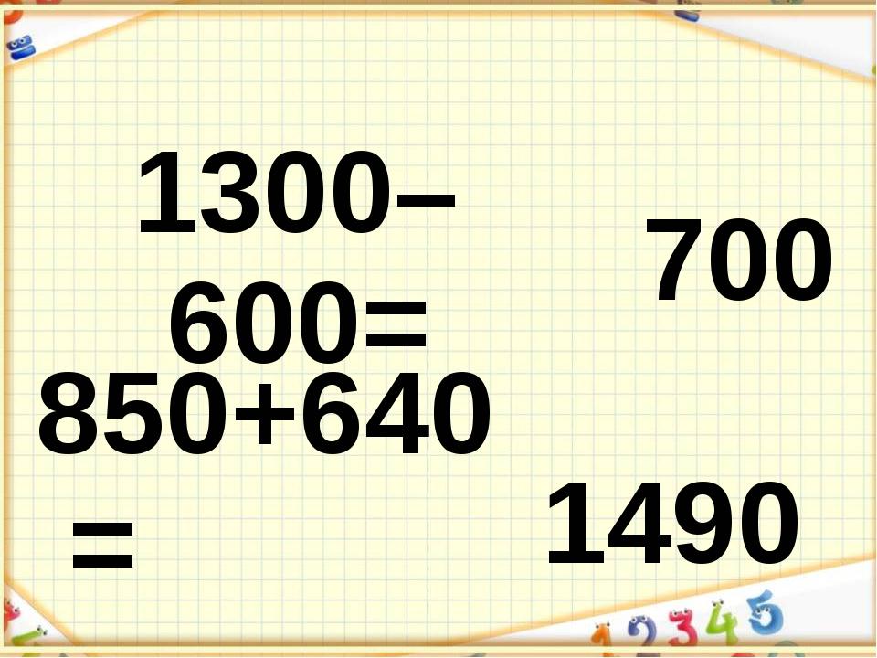 1300–600= 700 850+640= 1490