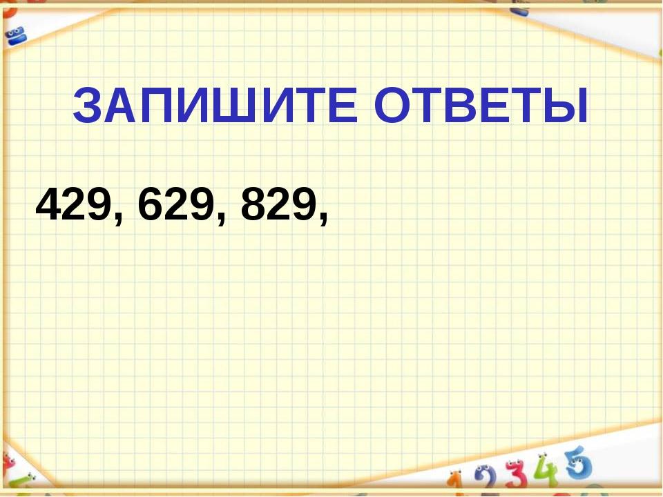ЗАПИШИТЕ ОТВЕТЫ 429, 629, 829,