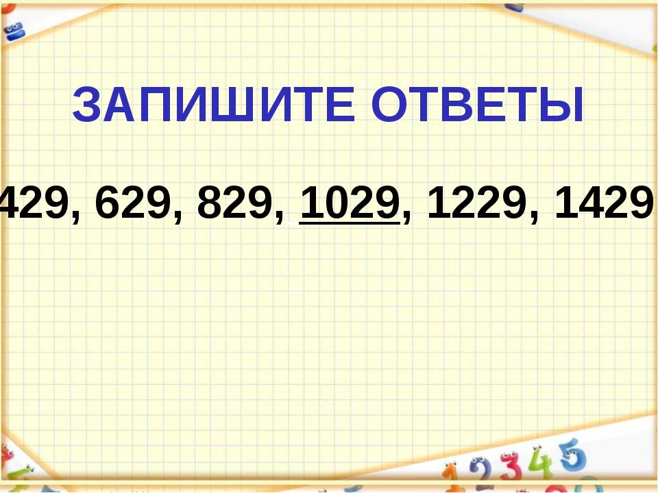 ЗАПИШИТЕ ОТВЕТЫ 429, 629, 829, 1029, 1229, 1429