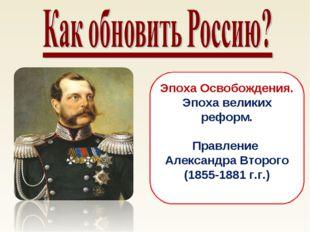 Эпоха Освобождения. Эпоха великих реформ. Правление Александра Второго (1855-