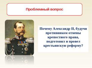 Почему Александр II, будучи противником отмены крепостного права, подготовил