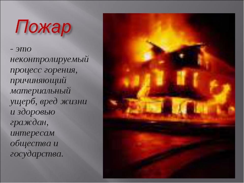 - это неконтролируемый процесс горения, причиняющий материальный ущерб, вред...