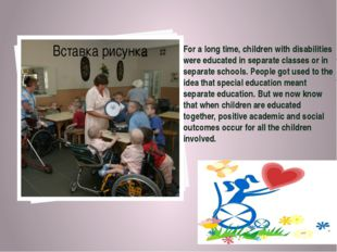 For a long time, children with disabilities were educated in separate classes