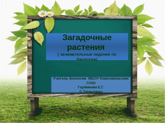 Загадочные растения ( занимательные задания по биологии) Учитель биологии МБО...
