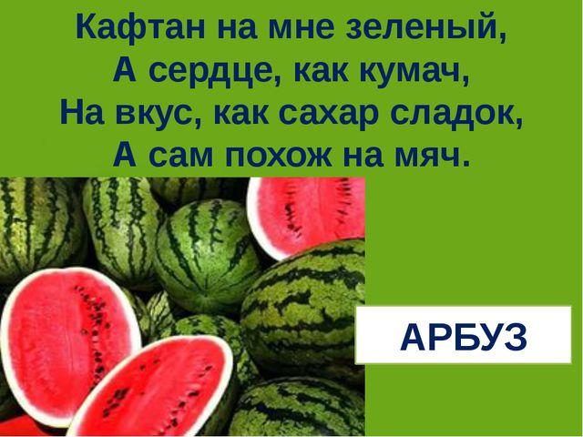 Кафтан на мне зеленый, А сердце, как кумач, На вкус, как сахар сладок, А сам...