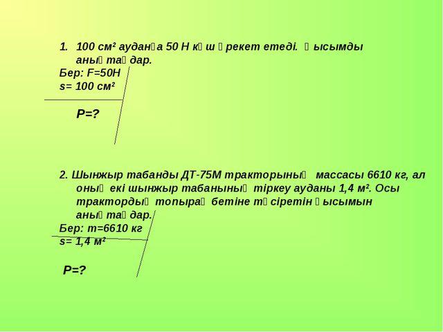 100 см2 ауданға 50 Н күш әрекет етеді. Қысымды анықтаңдар. Бер: F=50H s= 100...