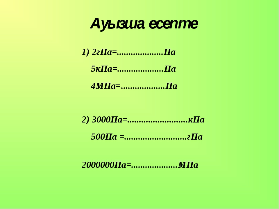 Ауызша есепте 1) 2гПа=....................Па 5кПа=....................Па 4МПа...