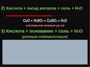 2) Кислота + оксид металла = соль + H2O СuO + H2SO4 = CuSO4 + H2O составьте и