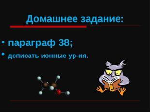 Домашнее задание: параграф 38; дописать ионные ур-ия.