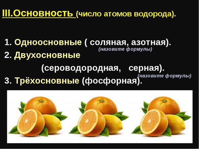 III.Основность (число атомов водорода). 1. Одноосновные ( соляная, азотная)....