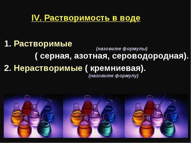 IV. Растворимость в воде 1. Растворимые ( серная, азотная, сероводородная). 2...