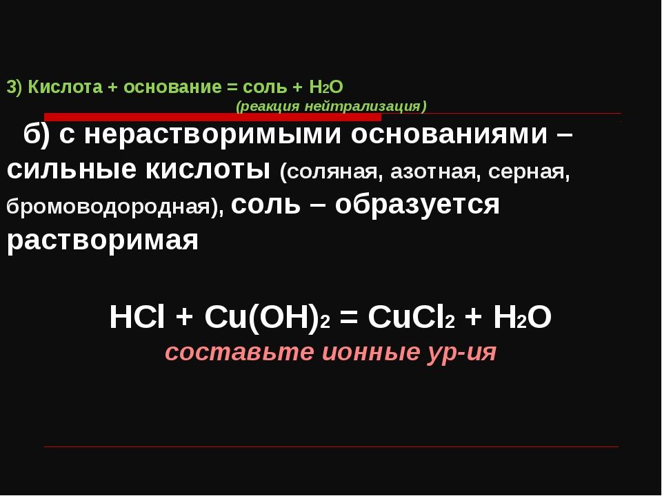 3) Кислота + основание = соль + H2O (реакция нейтрализация) б) с нерастворимы...