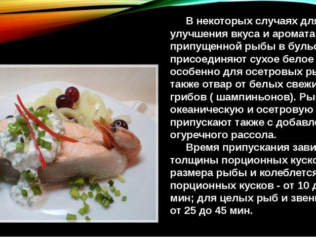 В некоторых случаях для улучшения вкуса и аромата припущенной рыбы в бульон...
