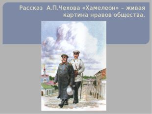 Рассказ А.П.Чехова «Хамелеон» – живая картина нравов общества.