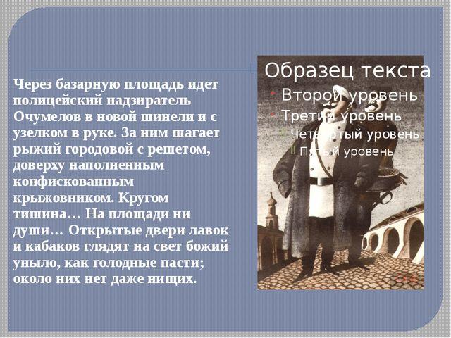 Через базарную площадь идет полицейский надзиратель Очумелов в новой шинели...