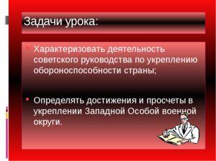 Задачи урока: Характеризовать деятельность советского руководства по укреплен