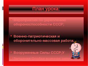План урока: Мероприятия по укреплению обороноспособности СССР; Военно-патриот