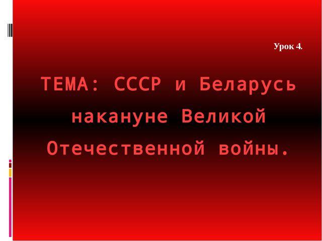 ТЕМА: СССР и Беларусь накануне Великой Отечественной войны. Урок 4.