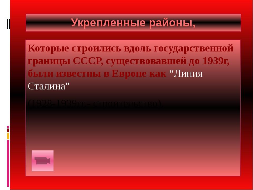 Укрепленные районы, Которые строились вдоль государственной границы СССР, сущ...