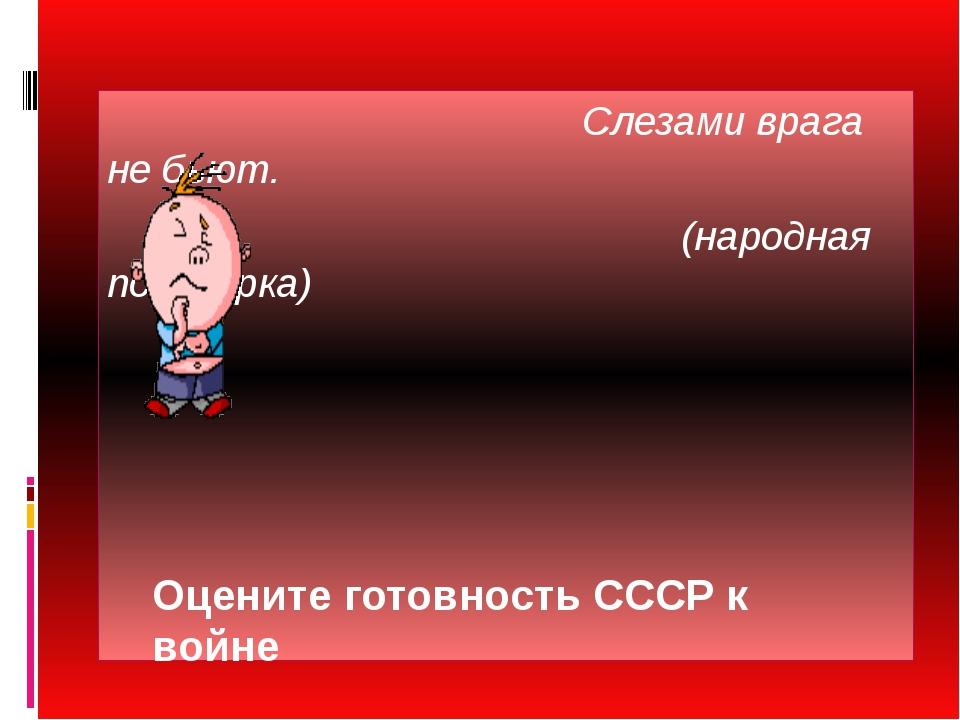 Слезами врага не бьют. (народная поговорка) Оцените готовность СССР к войне