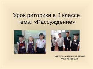 Урок риторики в 3 классе тема: «Рассуждение» учитель начальных классов Филипп