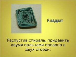 Распустив спираль, придавить двумя пальцами попарно с двух сторон. Квадрат