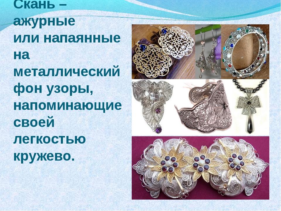 Скань – ажурные или напаянные на металлический фон узоры, напоминающие своей...