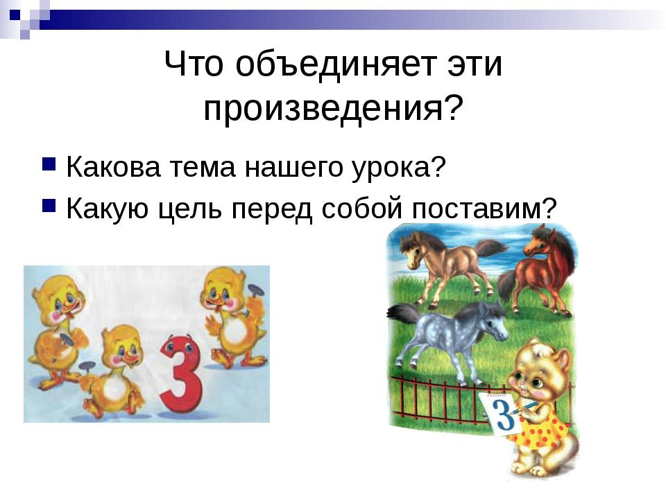 Что объединяет эти произведения? Какова тема нашего урока? Какую цель перед с...