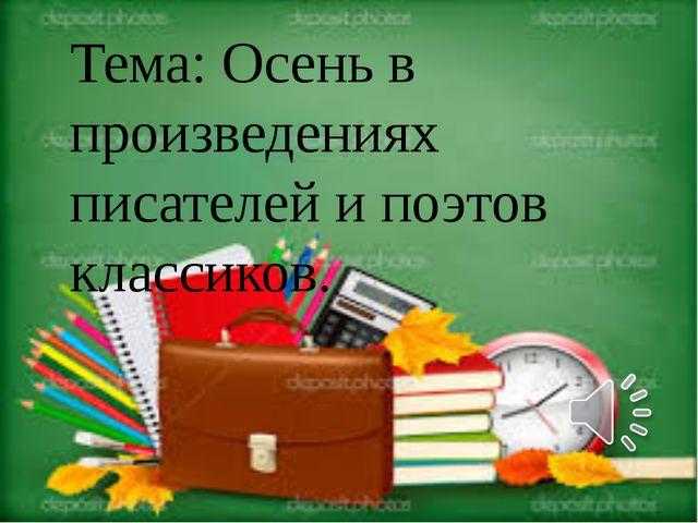Тема: Осень в произведениях писателей и поэтов классиков.