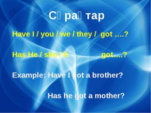 Сұрақтар Have I / you / we / they / got ….? Has He / she / it got….? Example: