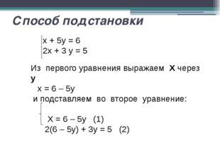 Способ подстановки x + 5y = 6 2x + 3 y = 5 Из первого уравнения выражаем X че
