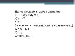 Далее решаем второе уравнение 12 – 10 y + 3y = 5 -7y = -7 Y = 1 Значение у по