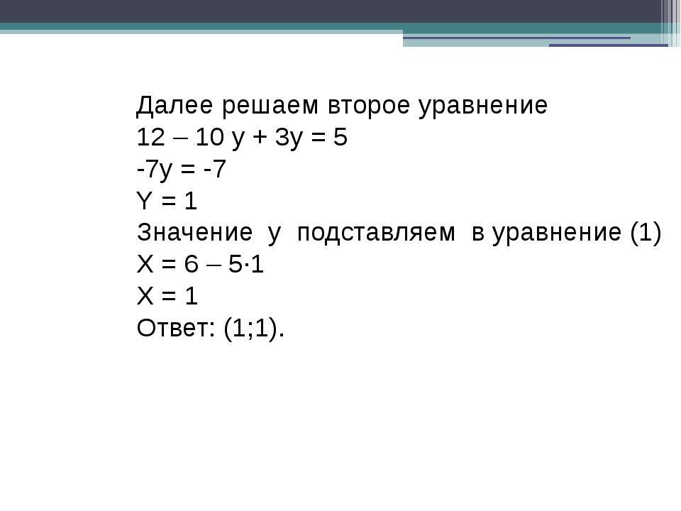 Далее решаем второе уравнение 12 – 10 y + 3y = 5 -7y = -7 Y = 1 Значение у по...
