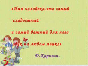 «Имя человека-это самый сладостный и самый важный для него звук на любом язык