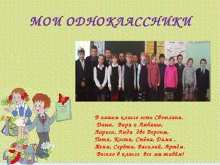 МОИ ОДНОКЛАССНИКИ В нашем классе есть Светлана, Даша, Варя и Любаша, Лариса,