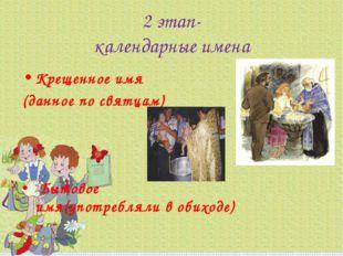 2 этап- календарные имена Крещенное имя (данное по святцам) Бытовое имя(употр
