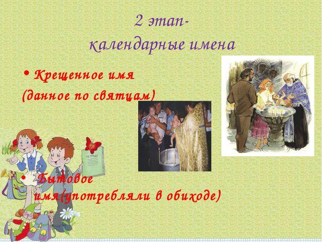 2 этап- календарные имена Крещенное имя (данное по святцам) Бытовое имя(употр...