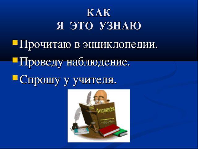 КАК Я ЭТО УЗНАЮ Прочитаю в энциклопедии. Проведу наблюдение. Спрошу у учителя.