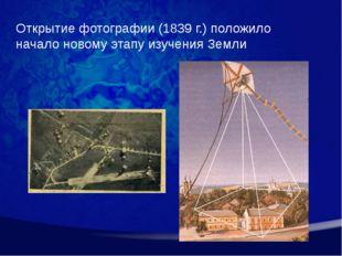 Открытие фотографии (1839 г.) положило начало новому этапу изучения Земли