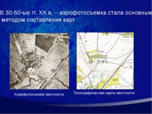 В 30-50-ые гг. XX в. – аэрофотосъемка стала основным методом составления карт