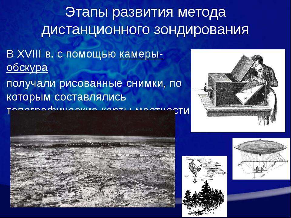 Этапы развития метода дистанционного зондирования В XVIII в. с помощью камеры...