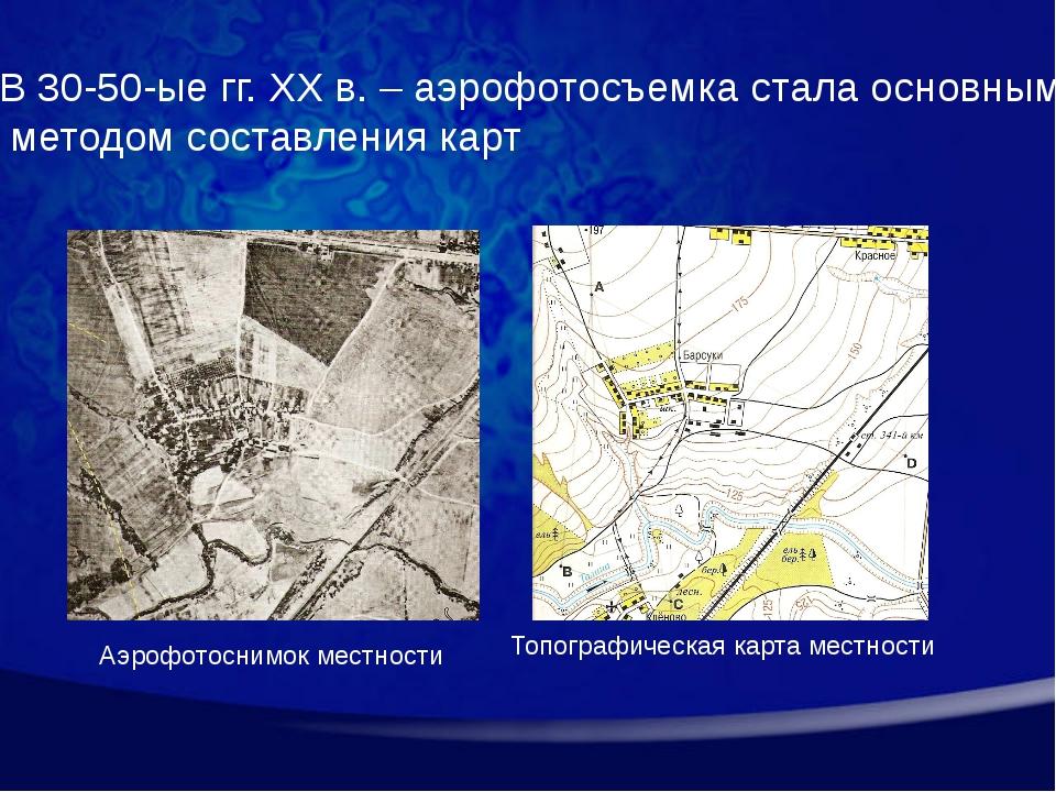 В 30-50-ые гг. XX в. – аэрофотосъемка стала основным методом составления карт...