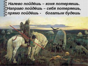 Налево пойдёшь – коня потеряешь. Направо пойдёшь – себя потеряешь, прямо пойд