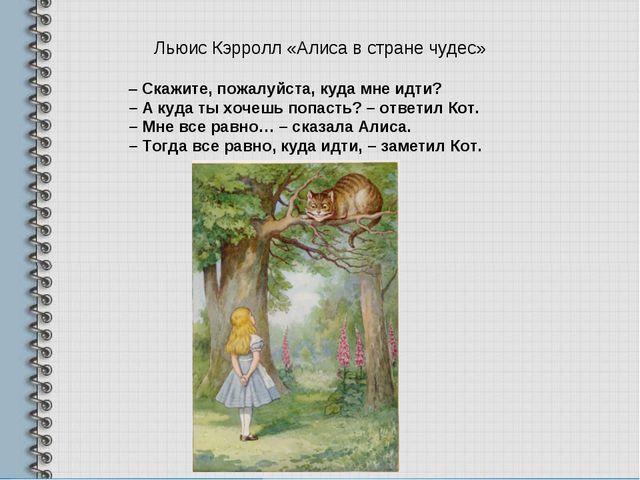 Льюис Кэрролл «Алиса в стране чудес» – Скажите, пожалуйста, куда мне идти? –...