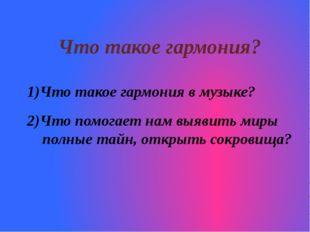 Что такое гармония? Что такое гармония в музыке? 2)Что помогает нам выявить м