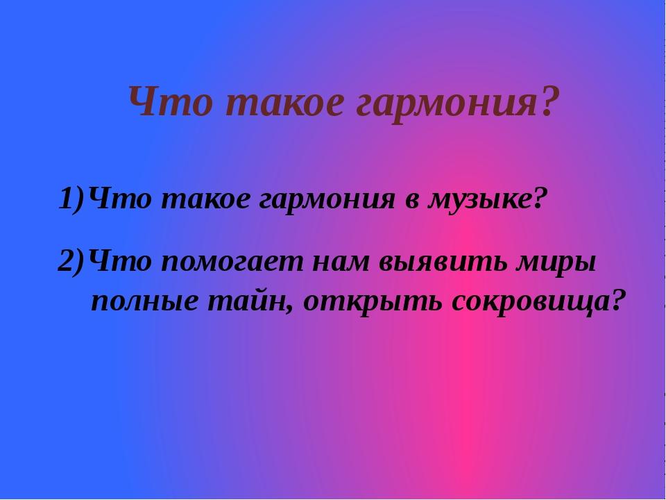 Что такое гармония? Что такое гармония в музыке? 2)Что помогает нам выявить м...