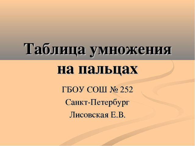 Таблица умножения на пальцах ГБОУ СОШ № 252 Санкт-Петербург Лисовская Е.В.