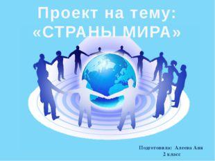 Подготовила: Алеева Аня 2 класс Проект на тему: «СТРАНЫ МИРА»