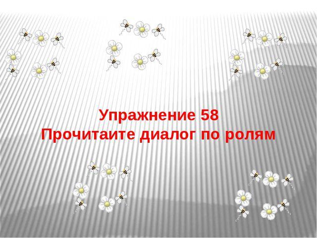 Упражнение 58 Прочитаите диалог по ролям