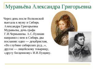 Муравьёва Александра Григорьевна Через день после Волконской выехала к мужу в